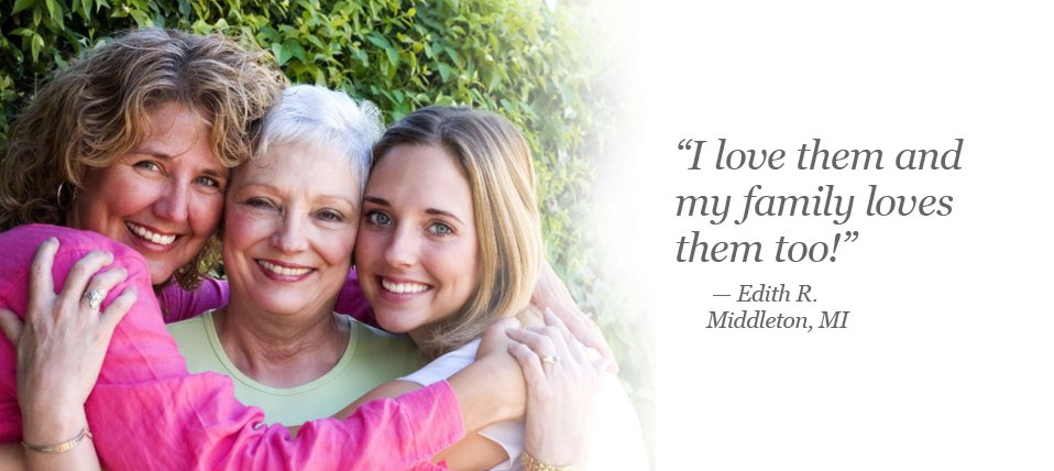 I love them and my family loves them too! Edith R. of Middleton, MI