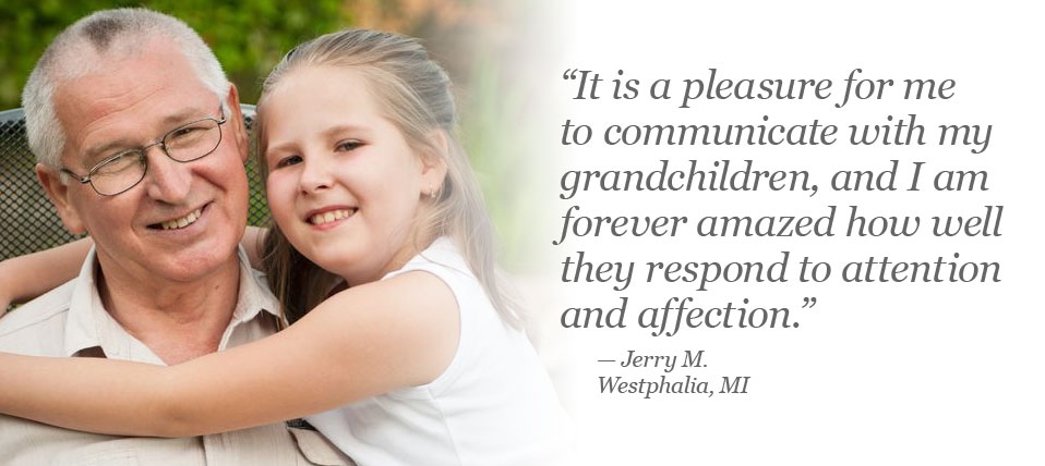 It is a pleasure for me to communicate with my grandchildren, and I am forever amazed how well they resond to attention and affection. Jerry M. of Westphalia, MI